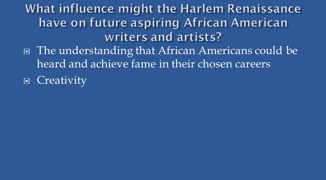  The understanding that African Americans could be heard and achieve fame in their chosen careers  Creativity