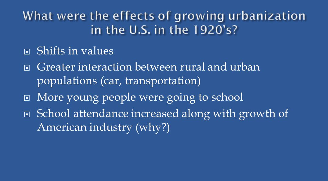  Shifts in values  Greater interaction between rural and urban populations (car, transportation)  More young people were going to school  School attendance increased along with growth of American industry (why )
