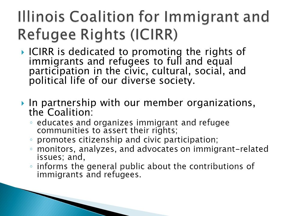  ICIRR is dedicated to promoting the rights of immigrants and refugees to full and equal participation in the civic, cultural, social, and political life of our diverse society.