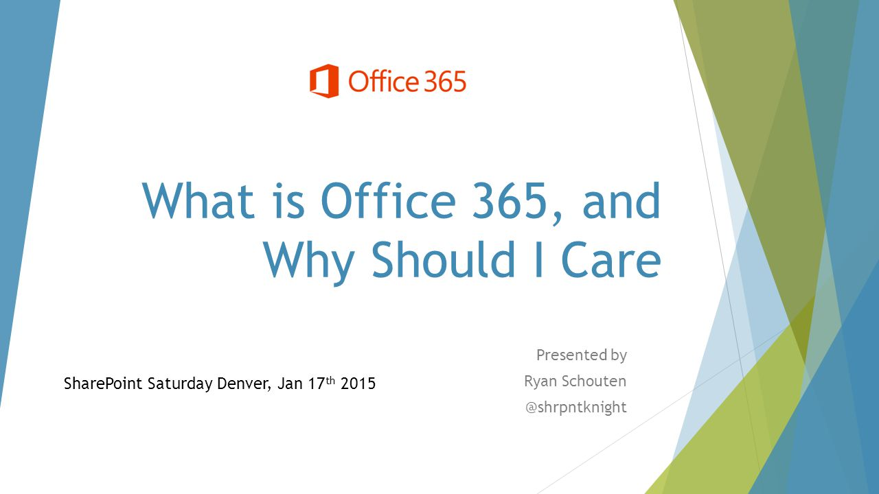 What is Office 365, and Why Should I Care Presented by Ryan Schouten @shrpntknight SharePoint Saturday Denver, Jan 17 th 2015