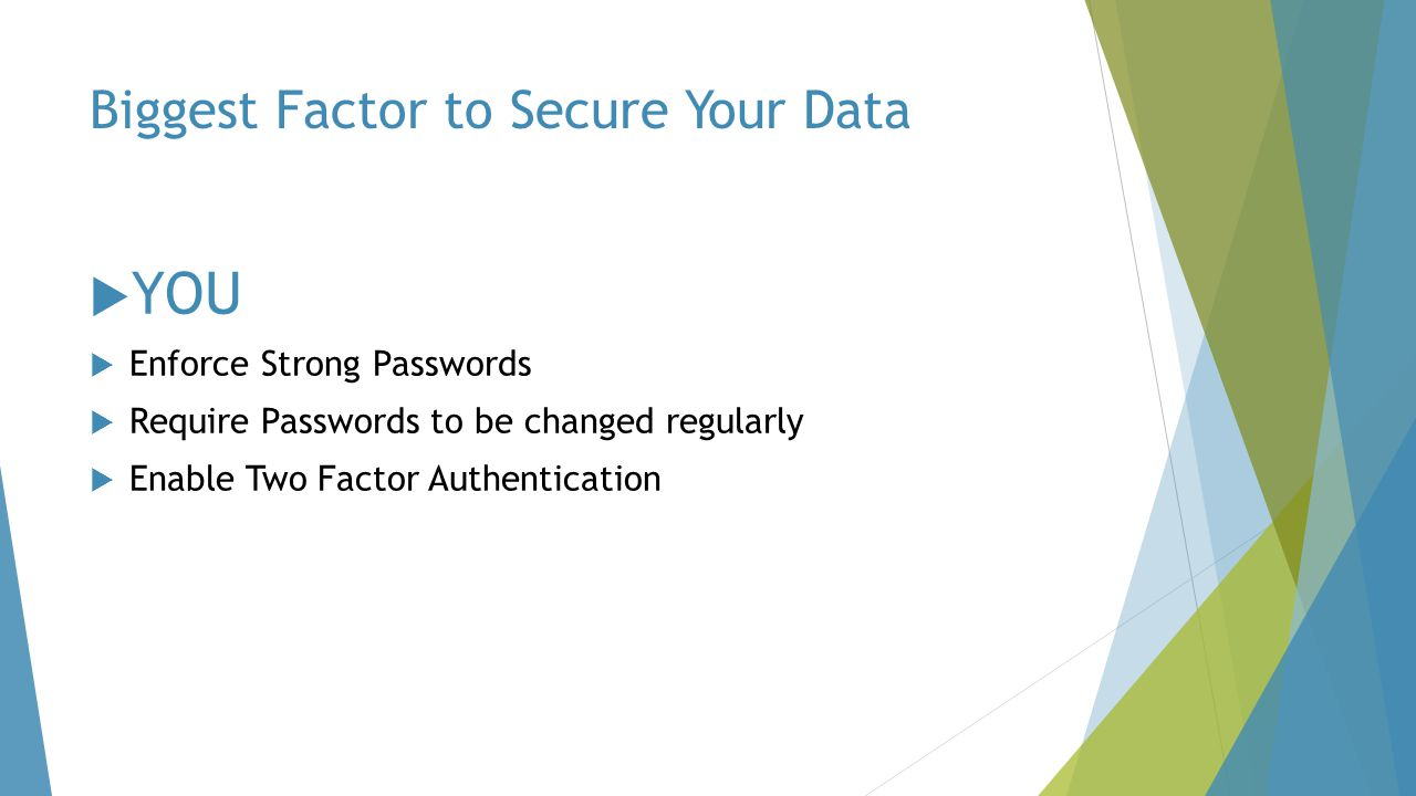 Biggest Factor to Secure Your Data  YOU  Enforce Strong Passwords  Require Passwords to be changed regularly  Enable Two Factor Authentication