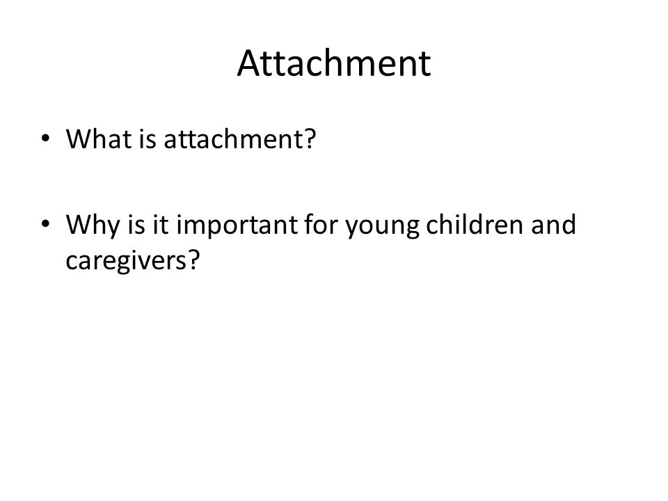 Attachment What is attachment Why is it important for young children and caregivers