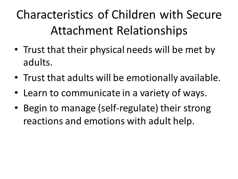 Characteristics of Children with Secure Attachment Relationships Trust that their physical needs will be met by adults.