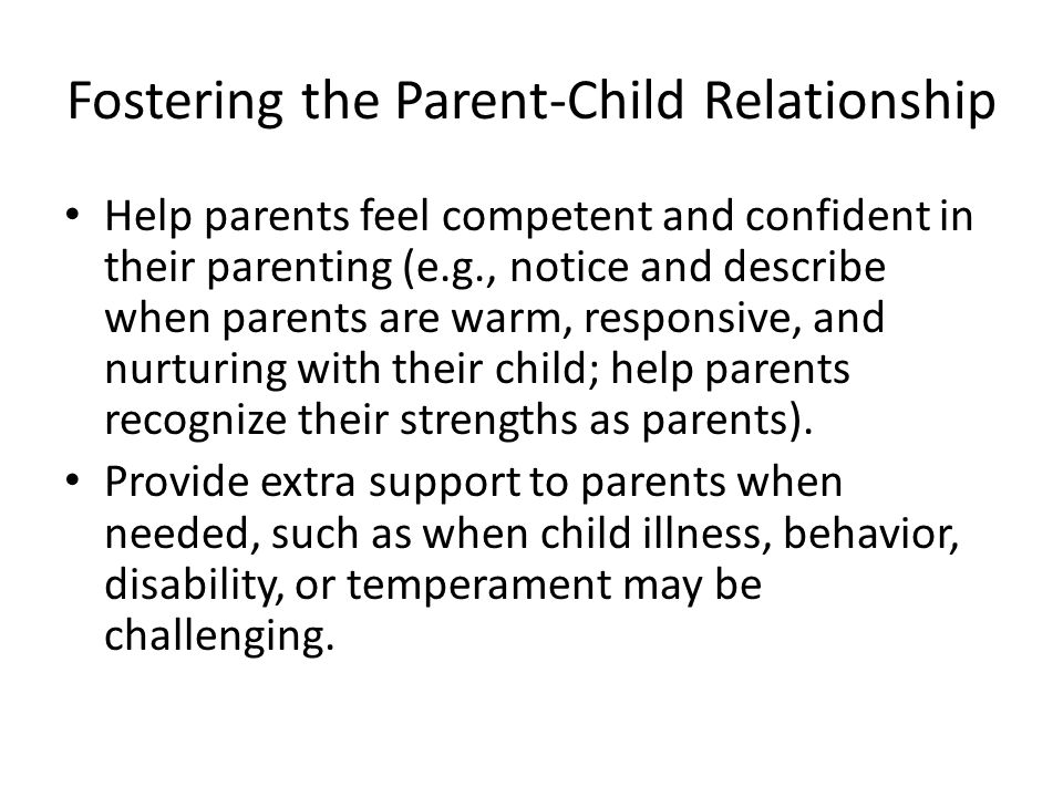 Fostering the Parent-Child Relationship Help parents feel competent and confident in their parenting (e.g., notice and describe when parents are warm, responsive, and nurturing with their child; help parents recognize their strengths as parents).