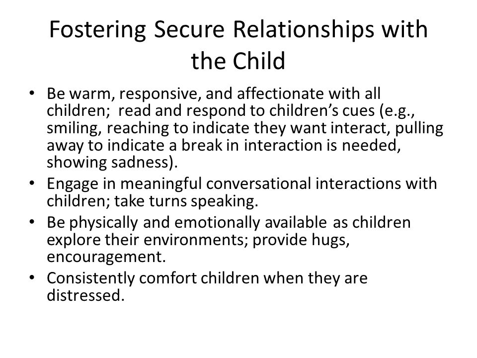 Fostering Secure Relationships with the Child Be warm, responsive, and affectionate with all children; read and respond to children's cues (e.g., smiling, reaching to indicate they want interact, pulling away to indicate a break in interaction is needed, showing sadness).
