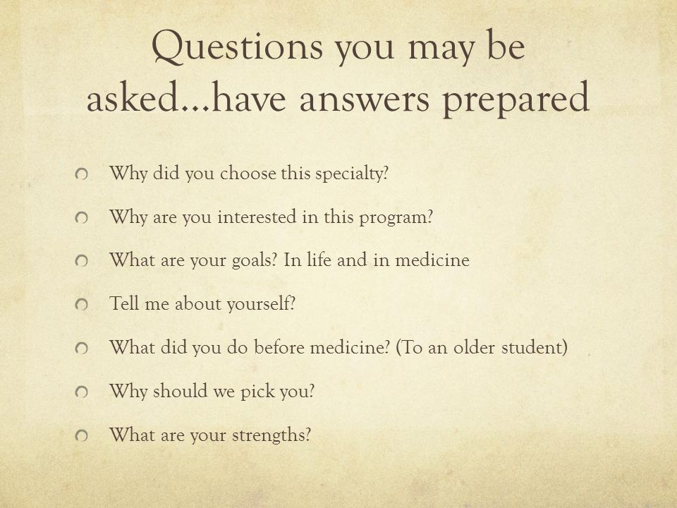 Questions you may be asked…have answers prepared Why did you choose this specialty.