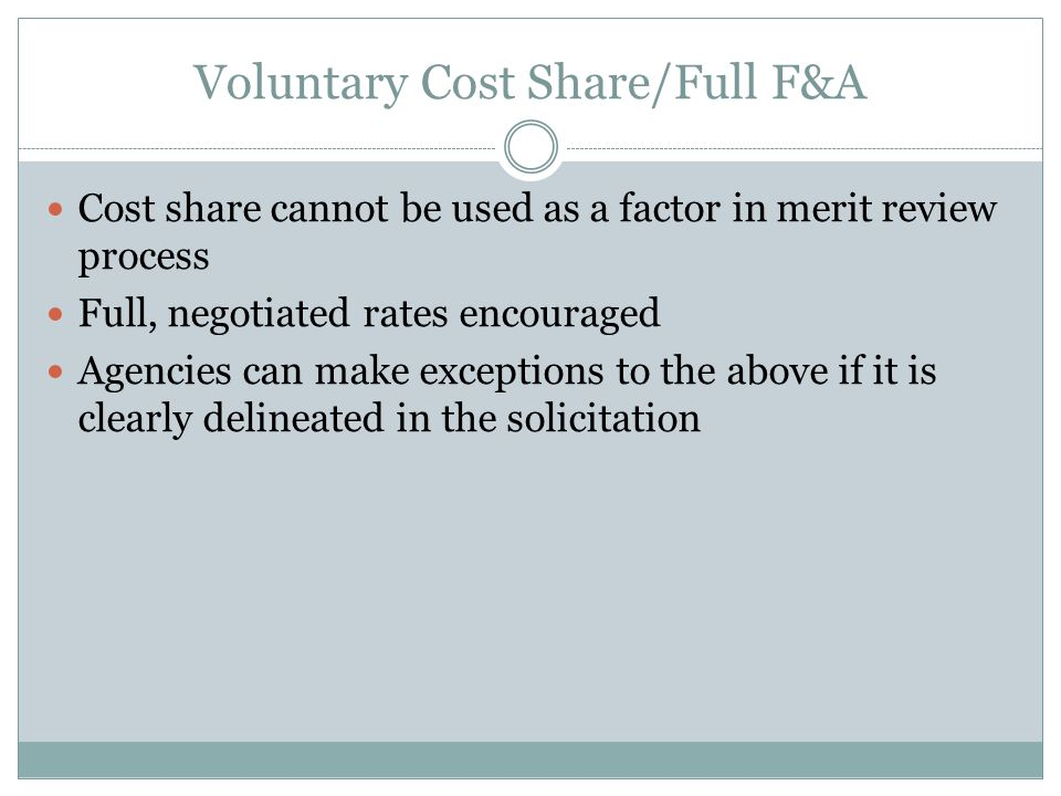 Voluntary Cost Share/Full F&A Cost share cannot be used as a factor in merit review process Full, negotiated rates encouraged Agencies can make exceptions to the above if it is clearly delineated in the solicitation