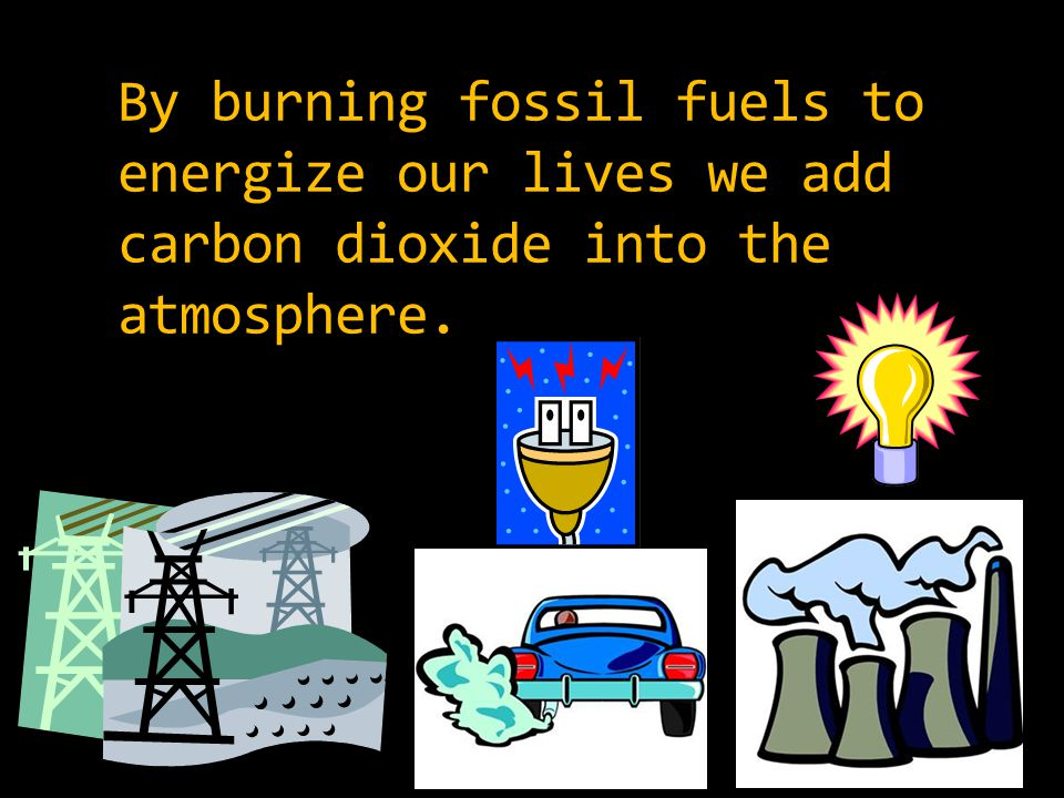 By burning fossil fuels to energize our lives we add carbon dioxide into the atmosphere.
