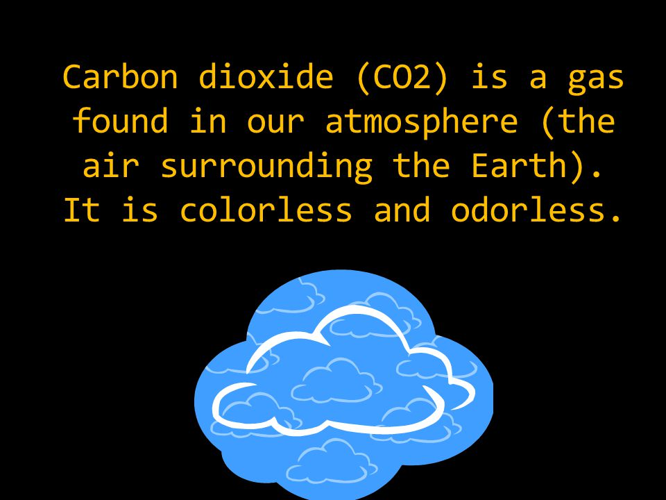 Carbon dioxide (CO2) is a gas found in our atmosphere (the air surrounding the Earth).