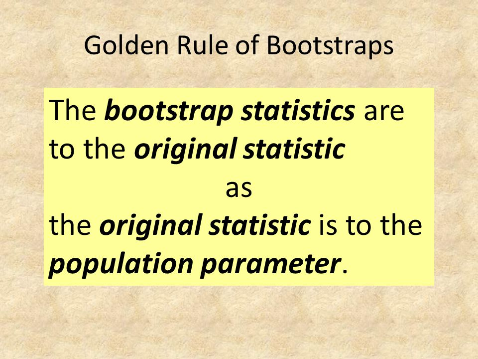 Golden Rule of Bootstraps The bootstrap statistics are to the original statistic as the original statistic is to the population parameter.
