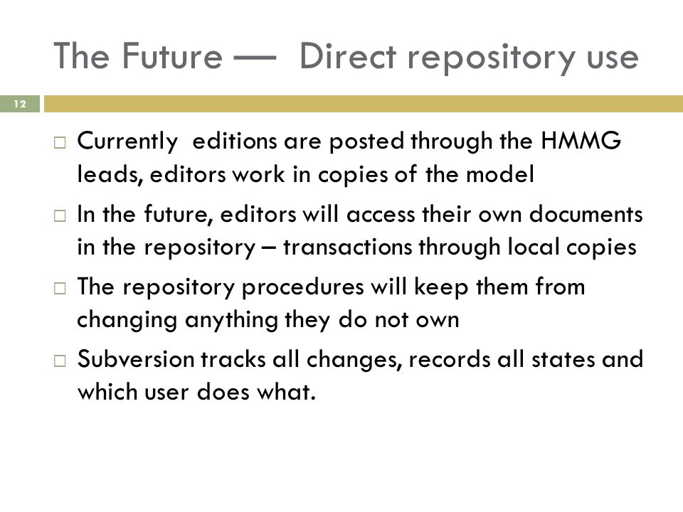 The Future — Direct repository use 12  Currently editions are posted through the HMMG leads, editors work in copies of the model  In the future, editors will access their own documents in the repository – transactions through local copies  The repository procedures will keep them from changing anything they do not own  Subversion tracks all changes, records all states and which user does what.