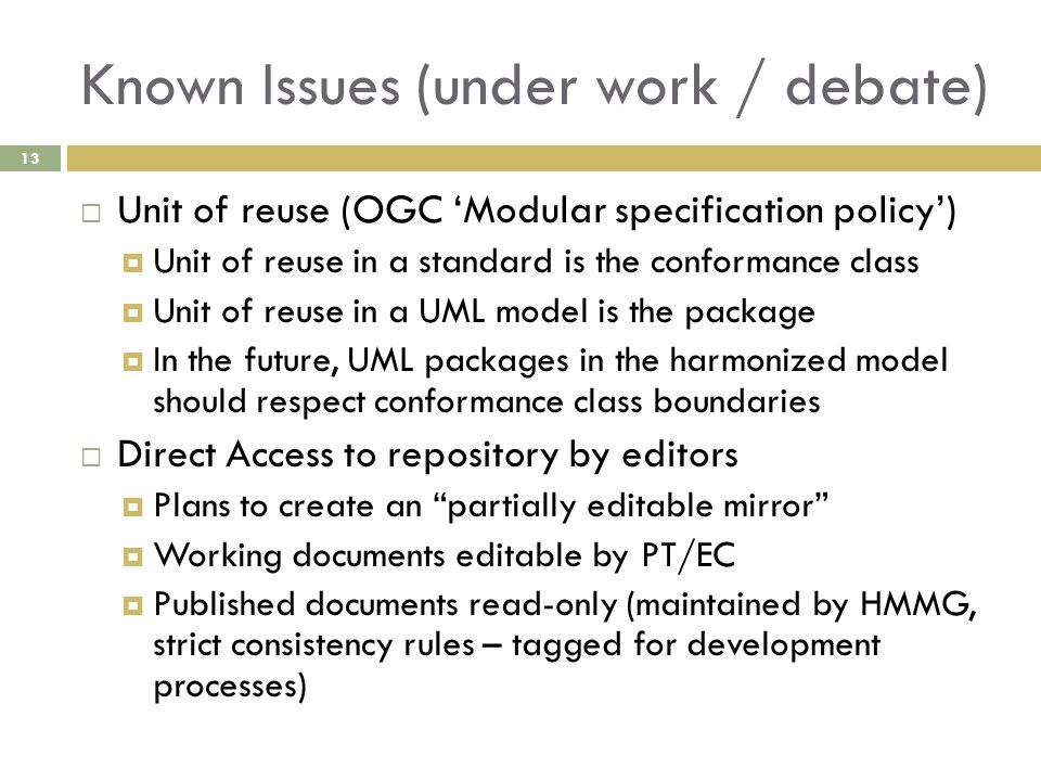Known Issues (under work / debate)  Unit of reuse (OGC 'Modular specification policy')  Unit of reuse in a standard is the conformance class  Unit of reuse in a UML model is the package  In the future, UML packages in the harmonized model should respect conformance class boundaries  Direct Access to repository by editors  Plans to create an partially editable mirror  Working documents editable by PT/EC  Published documents read-only (maintained by HMMG, strict consistency rules – tagged for development processes) 13