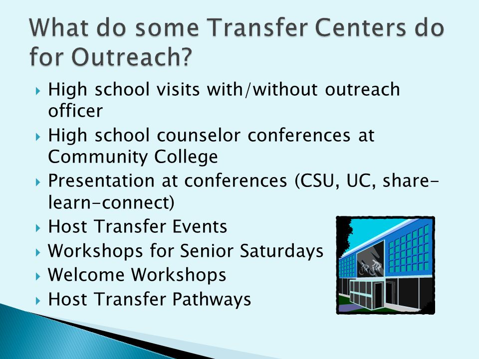  High school visits with/without outreach officer  High school counselor conferences at Community College  Presentation at conferences (CSU, UC, share- learn-connect)  Host Transfer Events  Workshops for Senior Saturdays  Welcome Workshops  Host Transfer Pathways