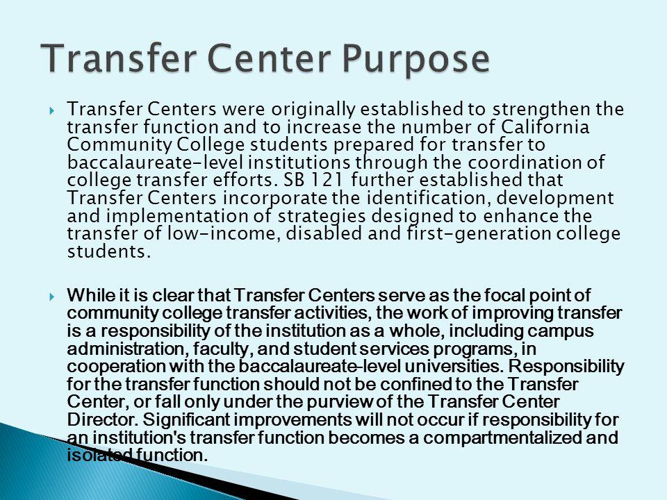  Transfer Centers were originally established to strengthen the transfer function and to increase the number of California Community College students prepared for transfer to baccalaureate-level institutions through the coordination of college transfer efforts.