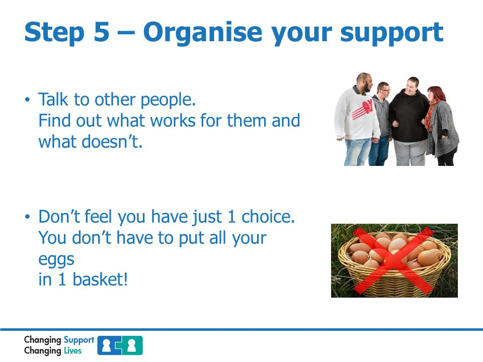 Step 5 – Organise your support Talk to other people.
