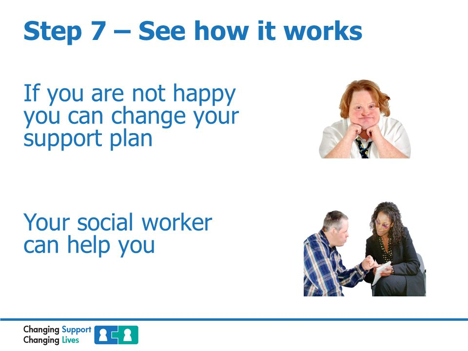 If you are not happy you can change your support plan Your social worker can help you
