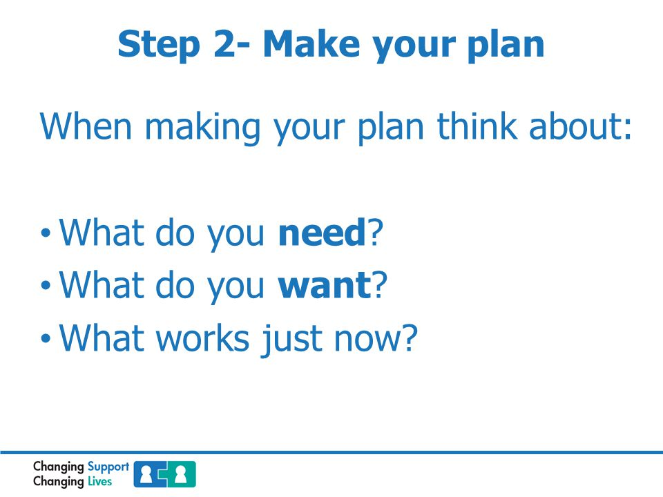 When making your plan think about: What do you need What do you want What works just now