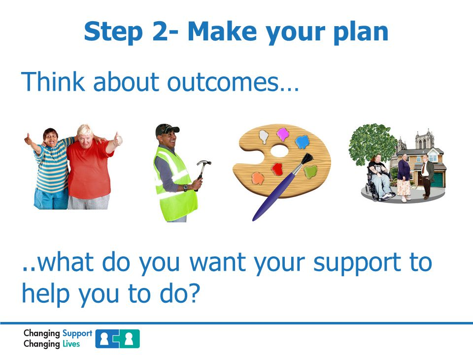 Step 2- Make your plan Think about outcomes…..what do you want your support to help you to do