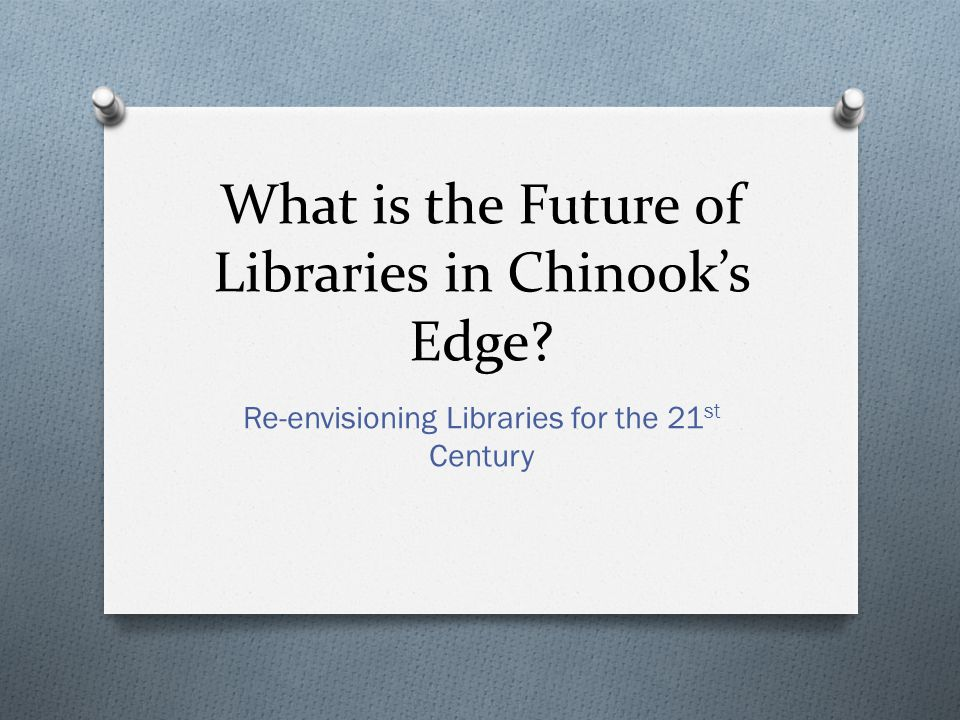 What is the Future of Libraries in Chinook's Edge Re-envisioning Libraries for the 21 st Century