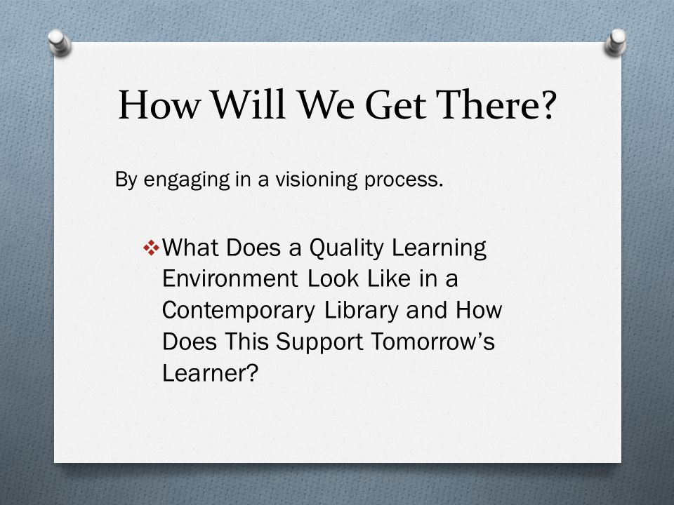 How Will We Get There. By engaging in a visioning process.
