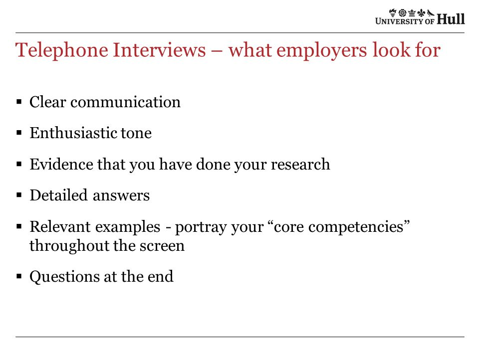 Telephone Interviews – what employers look for  Clear communication  Enthusiastic tone  Evidence that you have done your research  Detailed answers  Relevant examples - portray your core competencies throughout the screen  Questions at the end