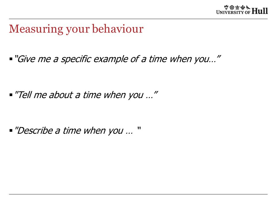 Measuring your behaviour  Give me a specific example of a time when you…  Tell me about a time when you …  Describe a time when you …