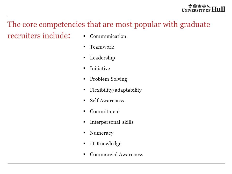 The core competencies that are most popular with graduate recruiters include :  Communication  Teamwork  Leadership  Initiative  Problem Solving  Flexibility/adaptability  Self Awareness  Commitment  Interpersonal skills  Numeracy  IT Knowledge  Commercial Awareness