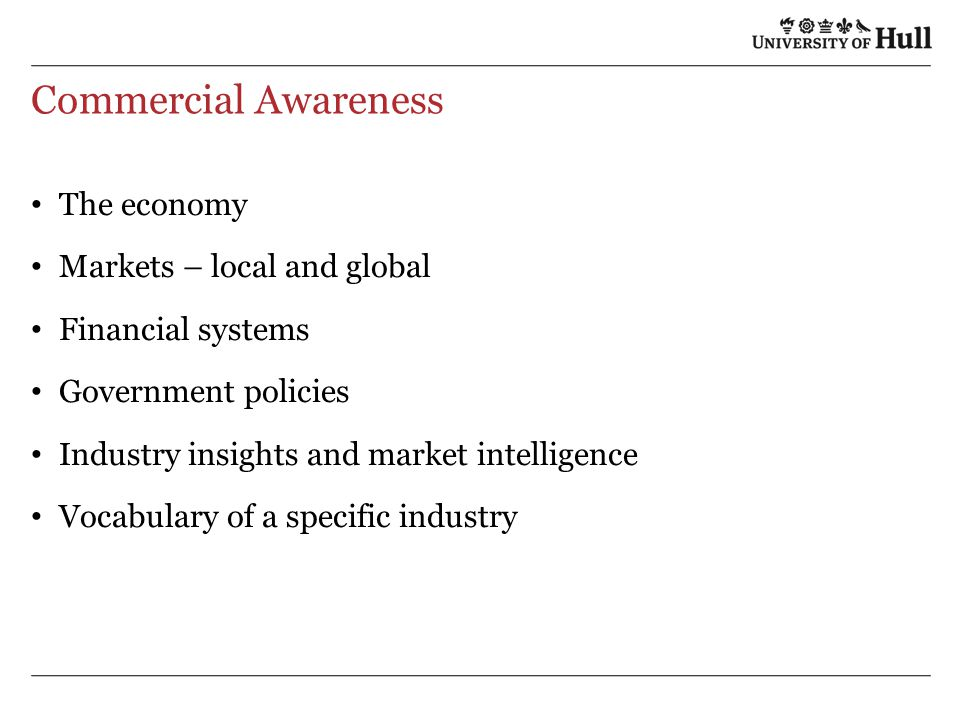 Commercial Awareness The economy Markets – local and global Financial systems Government policies Industry insights and market intelligence Vocabulary of a specific industry