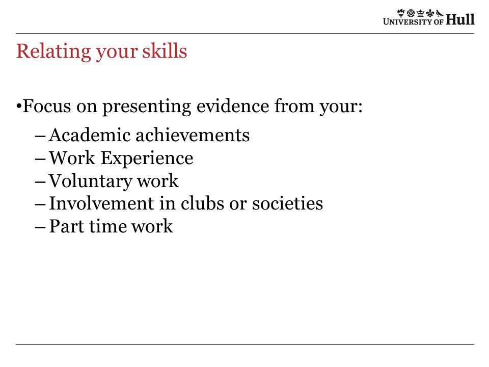 Relating your skills Focus on presenting evidence from your: – Academic achievements – Work Experience – Voluntary work – Involvement in clubs or societies – Part time work