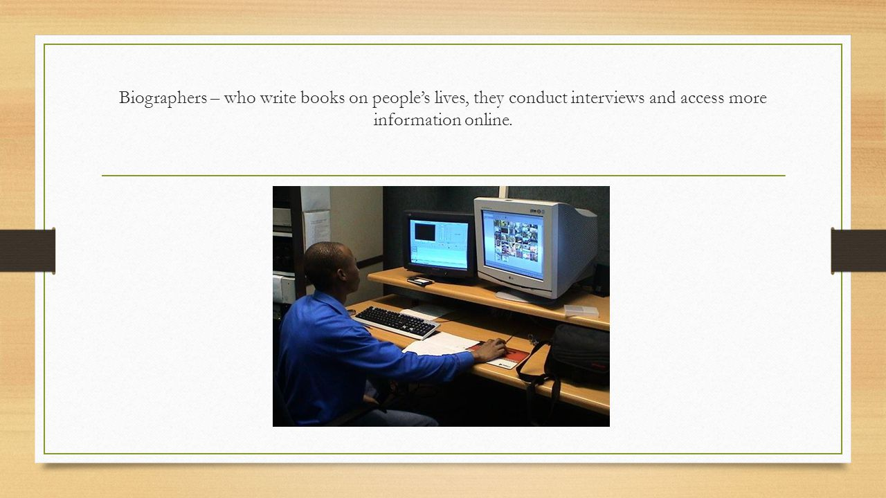 Biographers – who write books on people's lives, they conduct interviews and access more information online.