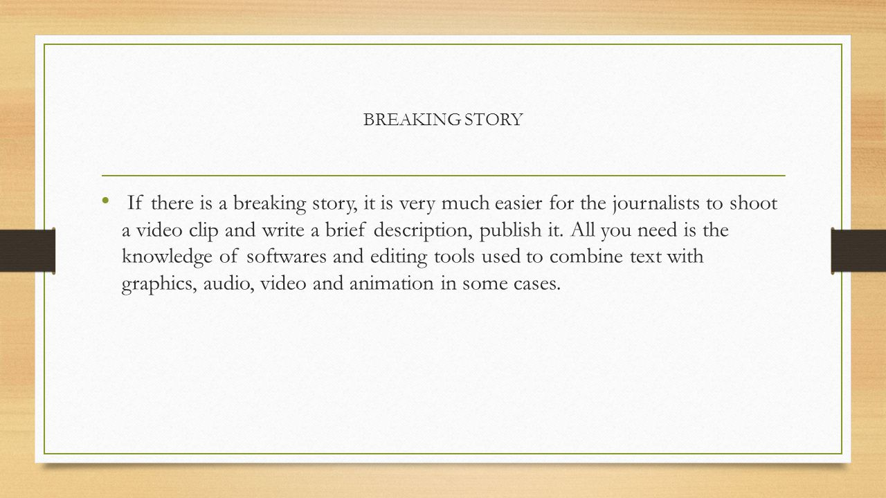 BREAKING STORY If there is a breaking story, it is very much easier for the journalists to shoot a video clip and write a brief description, publish it.