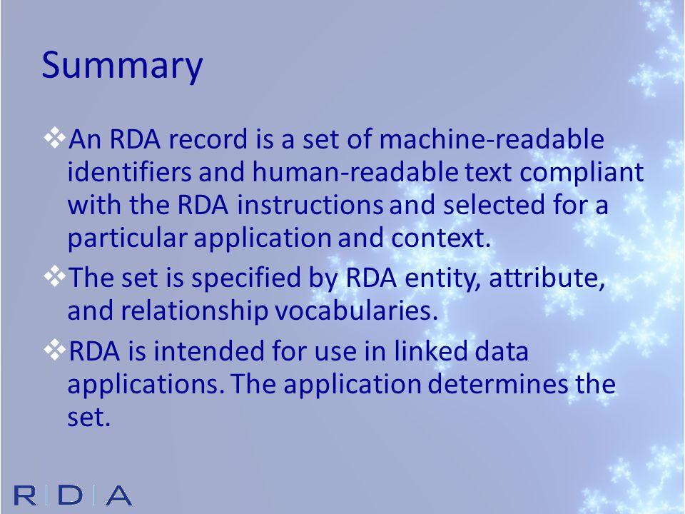 Summary  An RDA record is a set of machine-readable identifiers and human-readable text compliant with the RDA instructions and selected for a particular application and context.