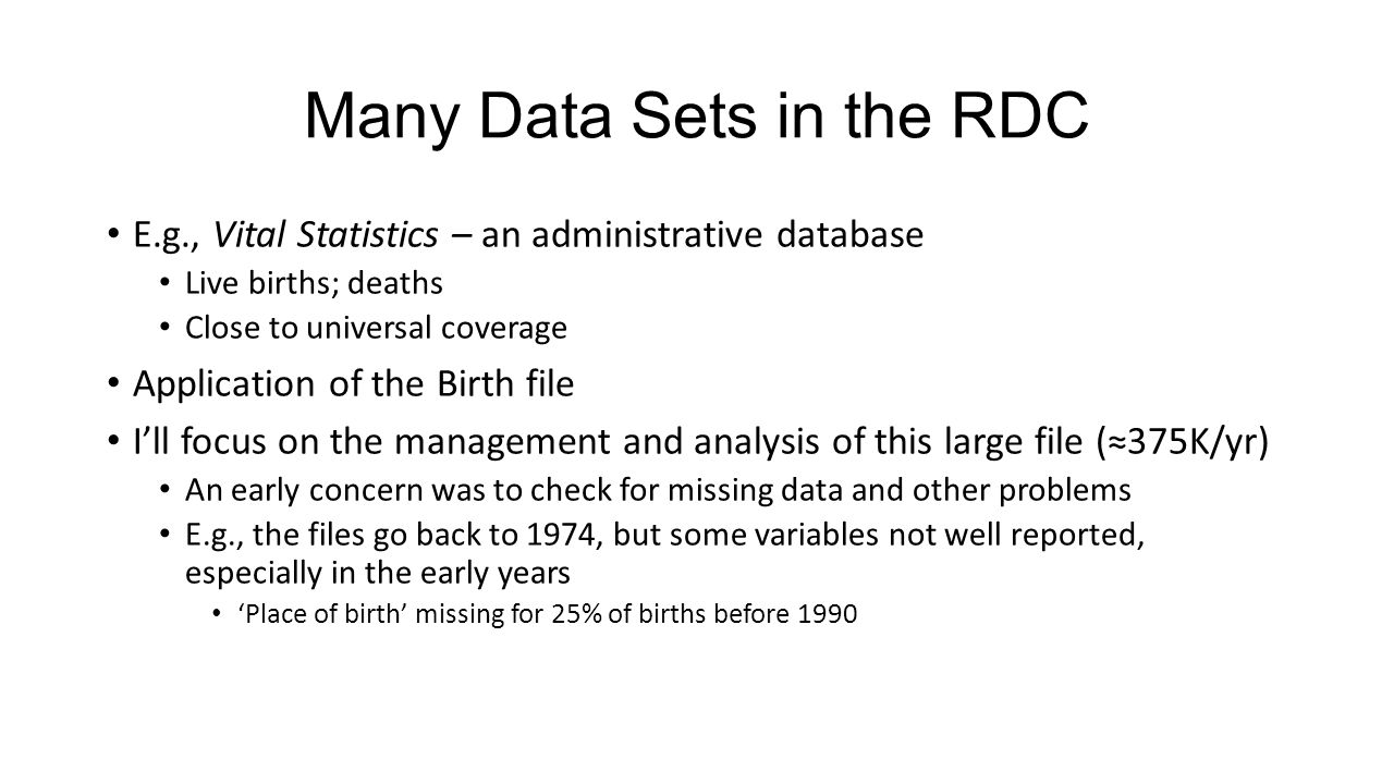 Many Data Sets in the RDC E.g., Vital Statistics – an administrative database Live births; deaths Close to universal coverage Application of the Birth file I'll focus on the management and analysis of this large file (≈375K/yr) An early concern was to check for missing data and other problems E.g., the files go back to 1974, but some variables not well reported, especially in the early years 'Place of birth' missing for 25% of births before 1990