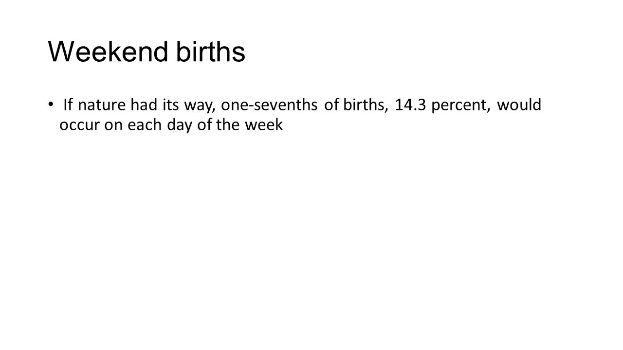 Weekend births If nature had its way, one-sevenths of births, 14.3 percent, would occur on each day of the week