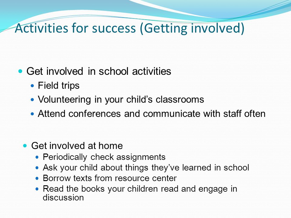 Activities for success (Getting involved) Get involved in school activities Field trips Volunteering in your child's classrooms Attend conferences and communicate with staff often Get involved at home Periodically check assignments Ask your child about things they've learned in school Borrow texts from resource center Read the books your children read and engage in discussion
