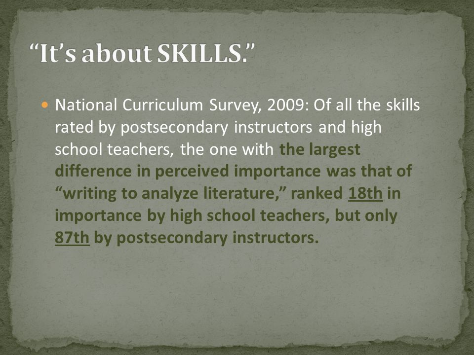 National Curriculum Survey, 2009: Of all the skills rated by postsecondary instructors and high school teachers, the one with the largest difference in perceived importance was that of writing to analyze literature, ranked 18th in importance by high school teachers, but only 87th by postsecondary instructors.