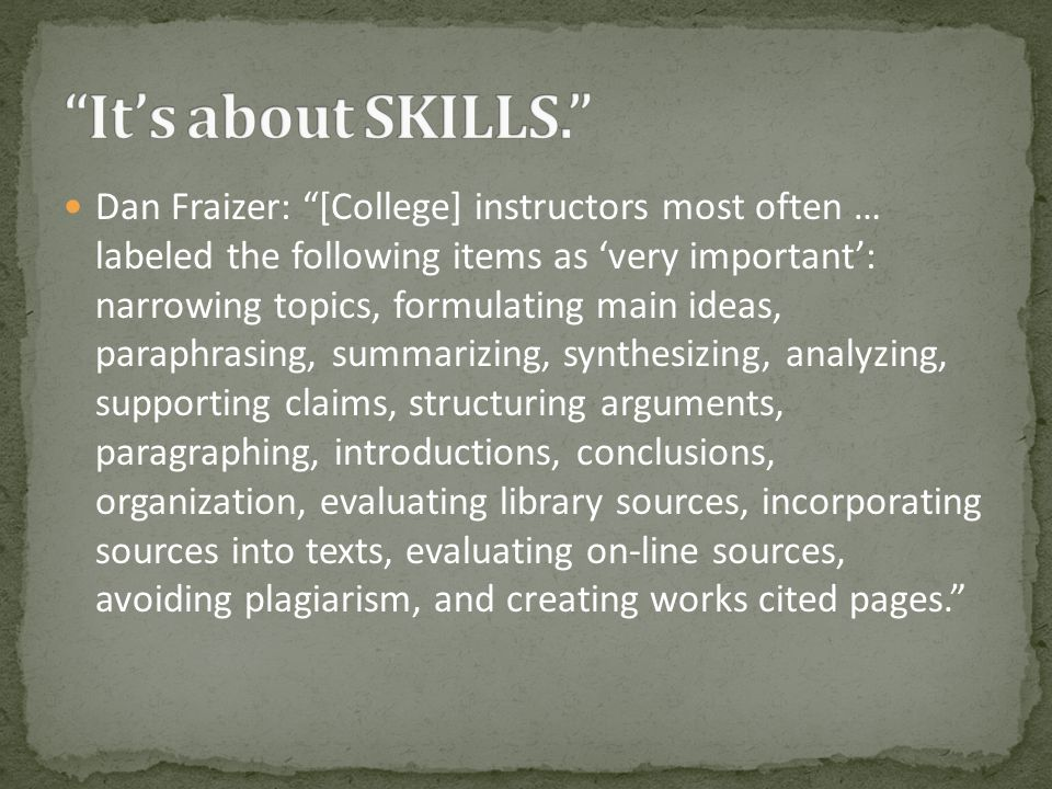 Dan Fraizer: [College] instructors most often … labeled the following items as 'very important': narrowing topics, formulating main ideas, paraphrasing, summarizing, synthesizing, analyzing, supporting claims, structuring arguments, paragraphing, introductions, conclusions, organization, evaluating library sources, incorporating sources into texts, evaluating on-line sources, avoiding plagiarism, and creating works cited pages.