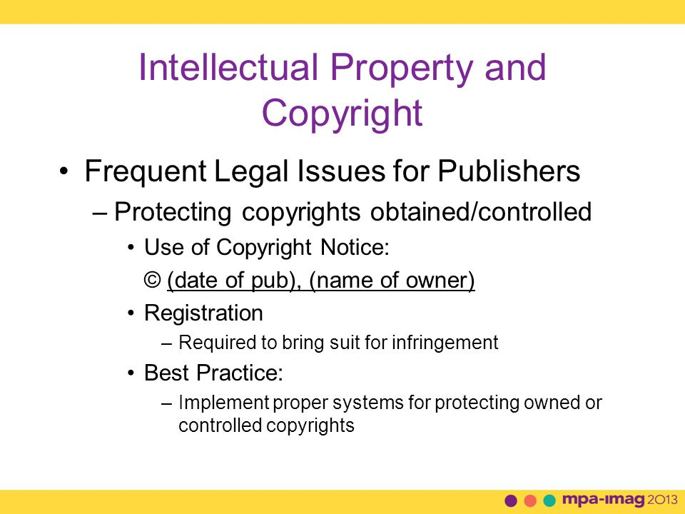 Intellectual Property and Copyright Frequent Legal Issues for Publishers –Protecting copyrights obtained/controlled Use of Copyright Notice: © (date of pub), (name of owner) Registration –Required to bring suit for infringement Best Practice: –Implement proper systems for protecting owned or controlled copyrights