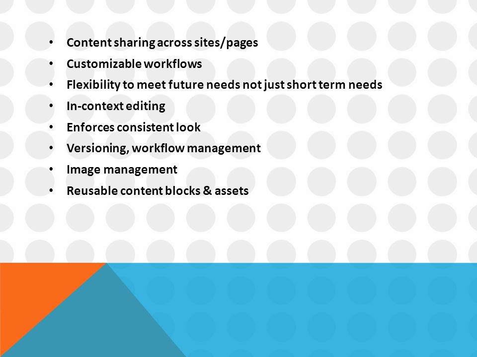 Content sharing across sites/pages Customizable workflows Flexibility to meet future needs not just short term needs In-context editing Enforces consistent look Versioning, workflow management Image management Reusable content blocks & assets