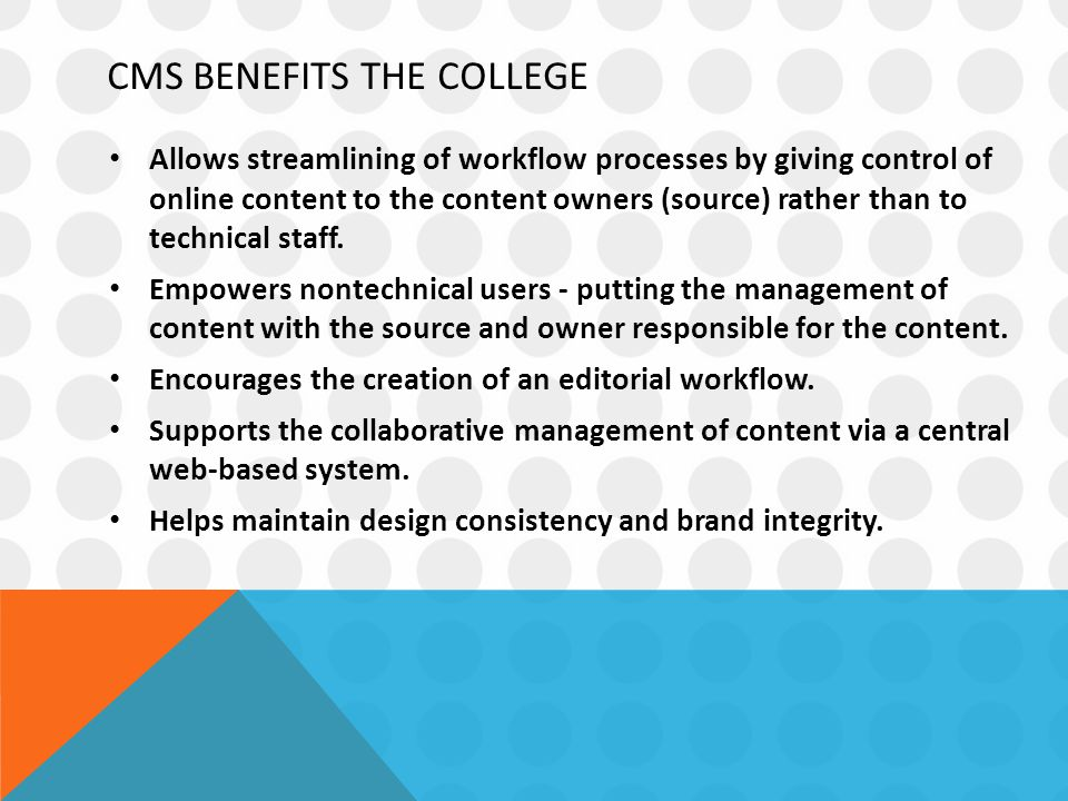 CMS BENEFITS THE COLLEGE Allows streamlining of workflow processes by giving control of online content to the content owners (source) rather than to technical staff.