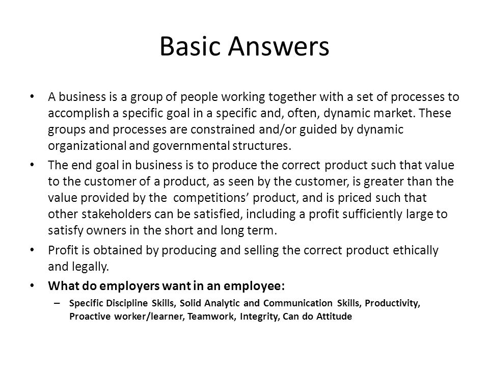 Basic Answers A business is a group of people working together with a set of processes to accomplish a specific goal in a specific and, often, dynamic market.
