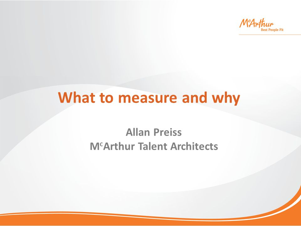 What to measure and why Allan Preiss M c Arthur Talent Architects