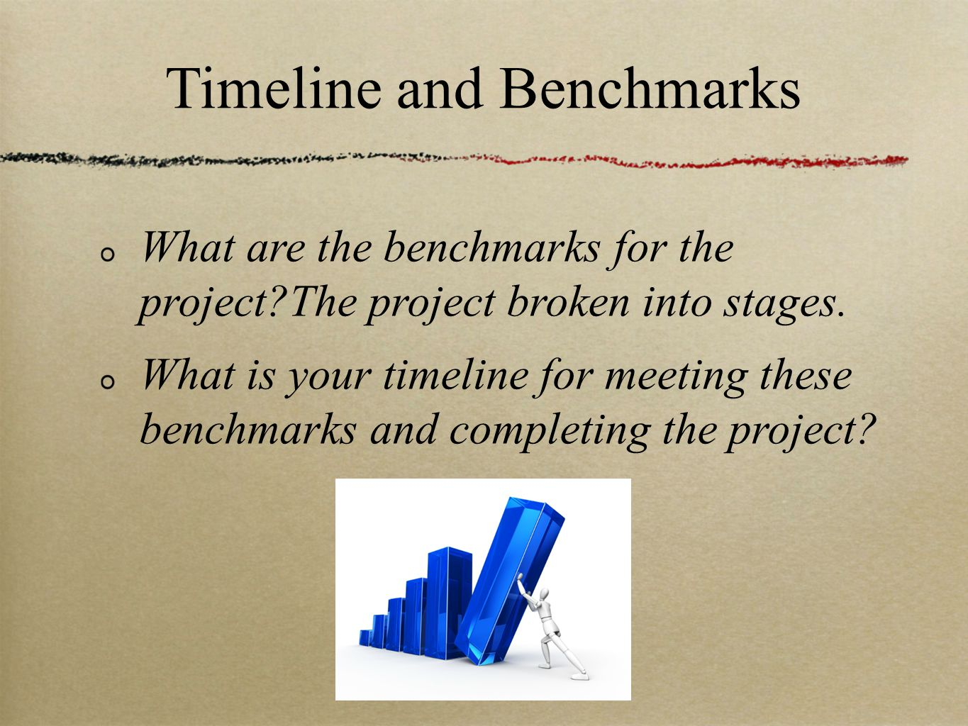 Timeline and Benchmarks What are the benchmarks for the project The project broken into stages.