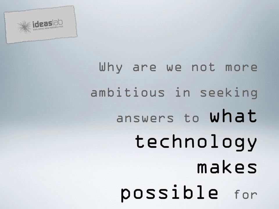Why are we not more ambitious in seeking answers to what technology makes possible for schools, for learners and for teachers