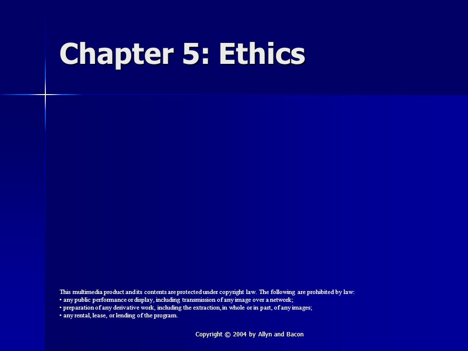 Copyright © 2004 by Allyn and Bacon Chapter 5: Ethics This multimedia product and its contents are protected under copyright law.