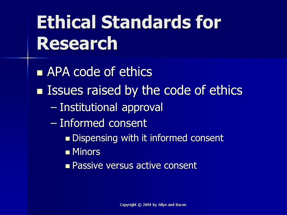 Copyright © 2004 by Allyn and Bacon Ethical Standards for Research APA code of ethics APA code of ethics Issues raised by the code of ethics Issues raised by the code of ethics –Institutional approval –Informed consent Dispensing with it informed consent Dispensing with it informed consent Minors Minors Passive versus active consent Passive versus active consent