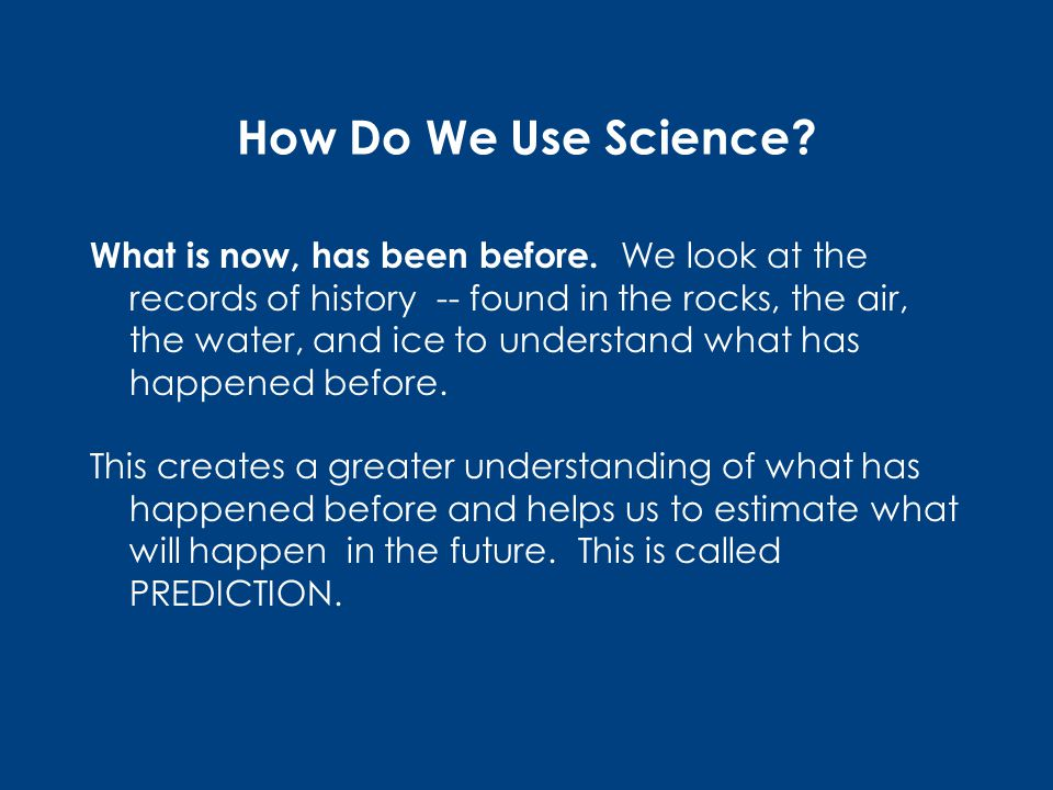 How Do We Use Science. What is now, has been before.