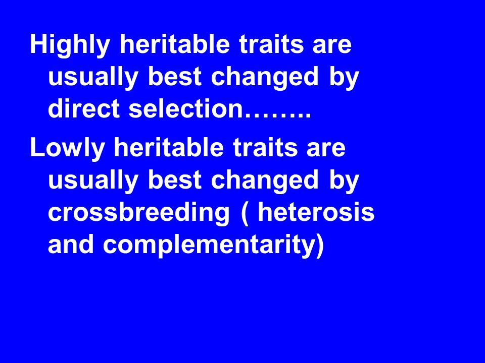 Highly heritable traits are usually best changed by direct selection……..