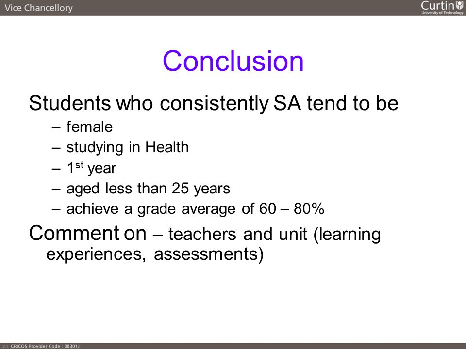 Conclusion Students who consistently SA tend to be –female –studying in Health –1 st year –aged less than 25 years –achieve a grade average of 60 – 80% Comment on – teachers and unit (learning experiences, assessments)