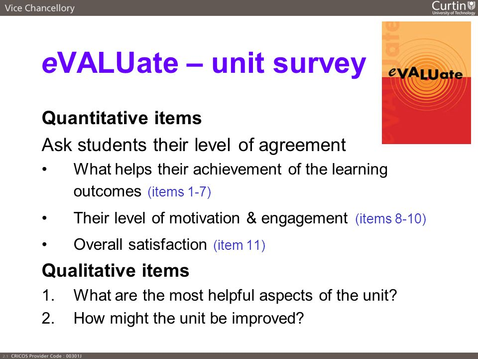 eVALUate – unit survey Quantitative items Ask students their level of agreement What helps their achievement of the learning outcomes (items 1-7) Their level of motivation & engagement (items 8-10) Overall satisfaction (item 11) Qualitative items 1.What are the most helpful aspects of the unit.